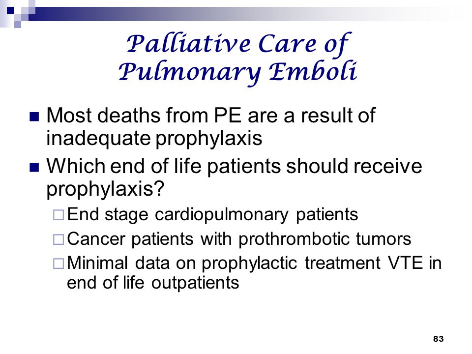 83 Palliative Care of Pulmonary Emboli Most deaths from PE are a result of inadequate prophylaxis Which end of life patients should receive prophylaxi