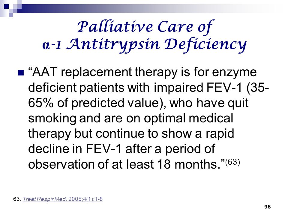 """95 Palliative Care of α -1 Antitrypsin Deficiency """"AAT replacement therapy is for enzyme deficient patients with impaired FEV-1 (35- 65% of predicted"""