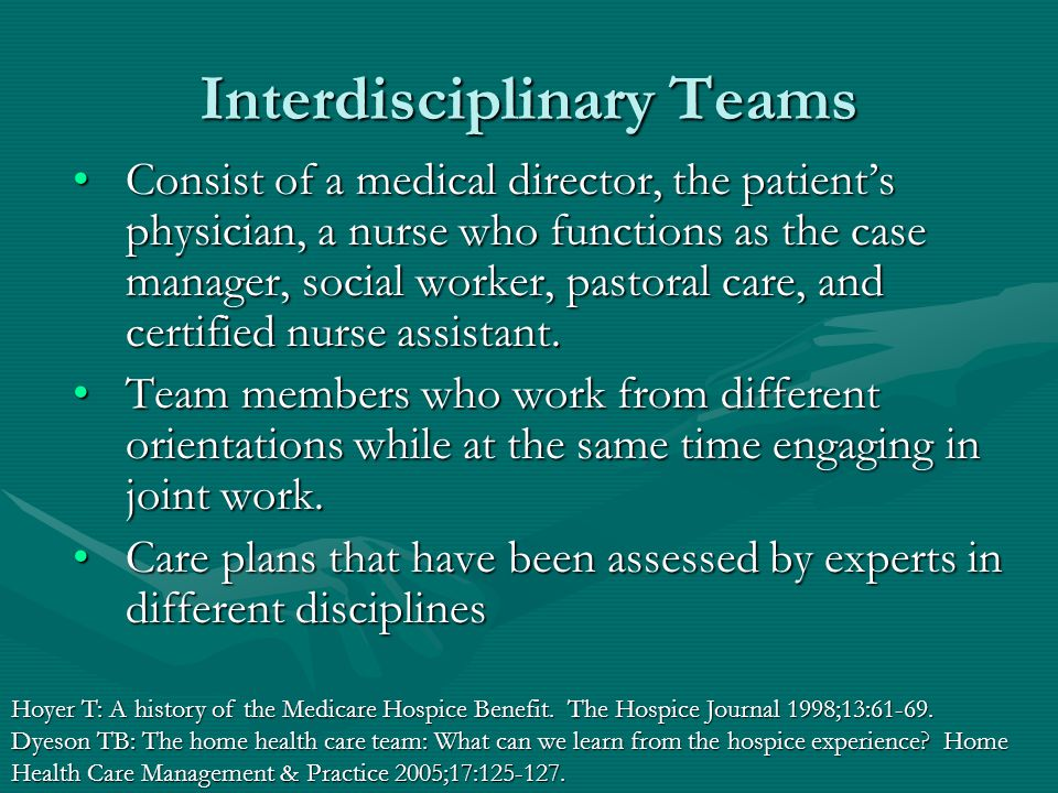 Interdisciplinary Teams Consist of a medical director, the patient's physician, a nurse who functions as the case manager, social worker, pastoral care, and certified nurse assistant.Consist of a medical director, the patient's physician, a nurse who functions as the case manager, social worker, pastoral care, and certified nurse assistant.