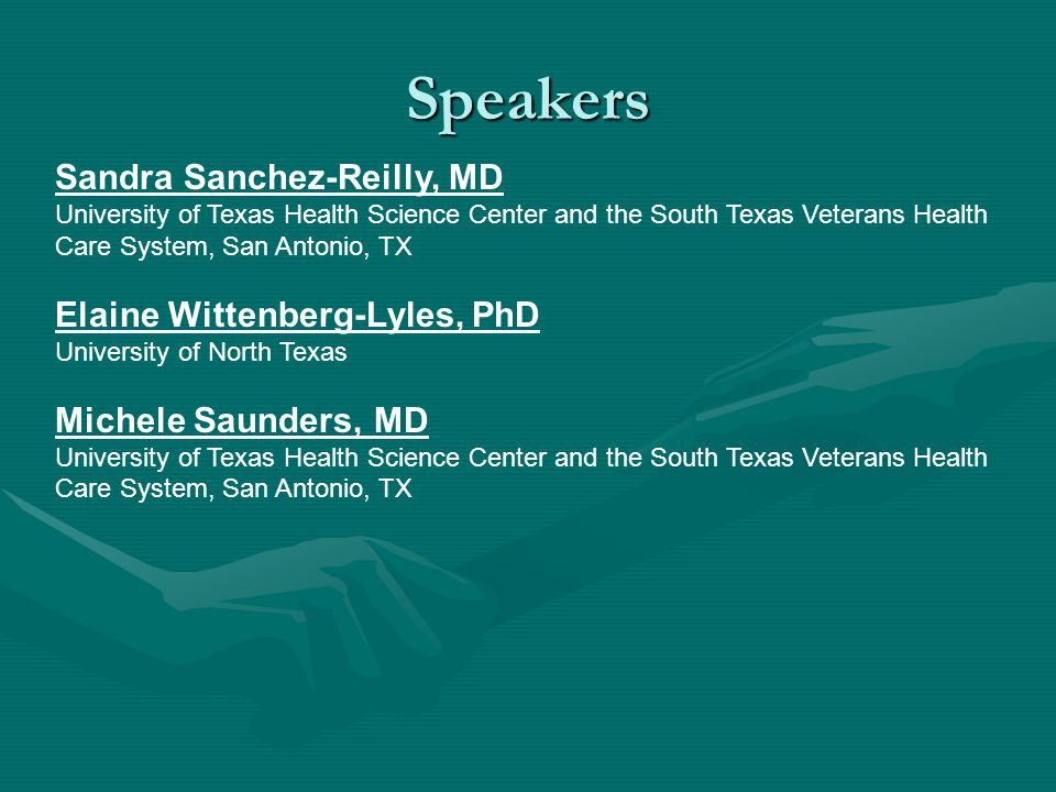 Sandra Sanchez-Reilly, MD University of Texas Health Science Center and the South Texas Veterans Health Care System, San Antonio, TX Elaine Wittenberg-Lyles, PhD University of North Texas Michele Saunders, MD University of Texas Health Science Center and the South Texas Veterans Health Care System, San Antonio, TX Speakers