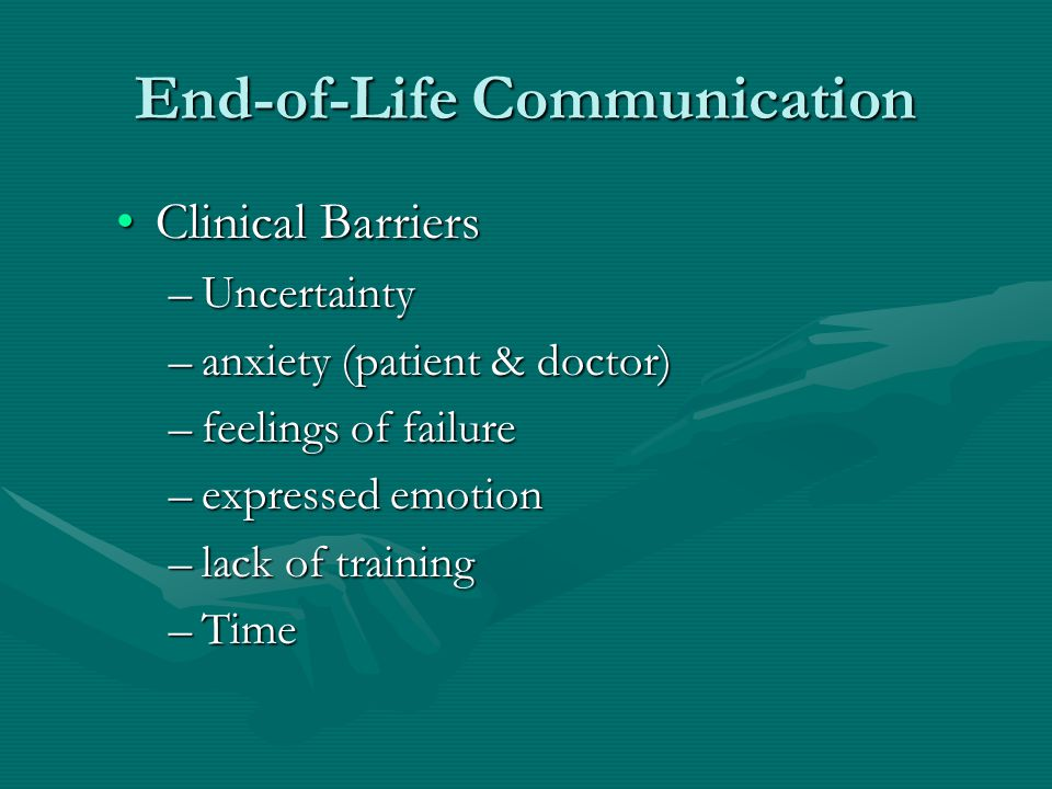 End-of-Life Communication Clinical BarriersClinical Barriers –Uncertainty –anxiety (patient & doctor) –feelings of failure –expressed emotion –lack of training –Time