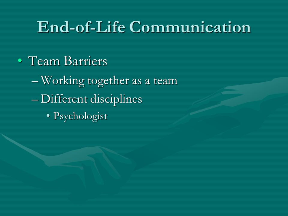 End-of-Life Communication Team BarriersTeam Barriers –Working together as a team –Different disciplines PsychologistPsychologist