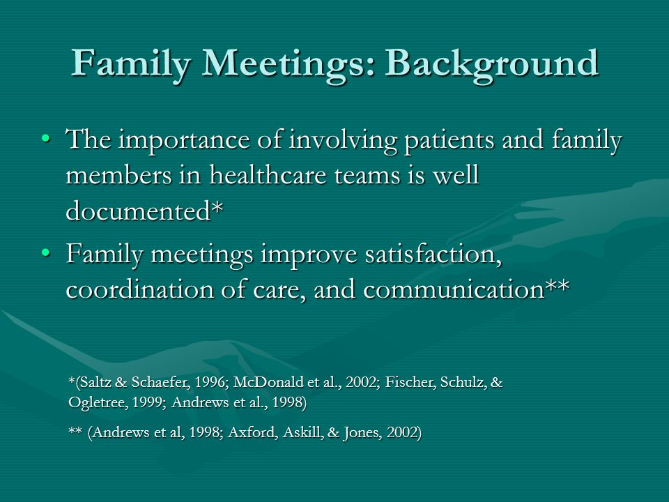 Family Meetings: Background The importance of involving patients and family members in healthcare teams is well documented*The importance of involving patients and family members in healthcare teams is well documented* Family meetings improve satisfaction, coordination of care, and communication**Family meetings improve satisfaction, coordination of care, and communication** *(Saltz & Schaefer, 1996; McDonald et al., 2002; Fischer, Schulz, & Ogletree, 1999; Andrews et al., 1998) ** (Andrews et al, 1998; Axford, Askill, & Jones, 2002)
