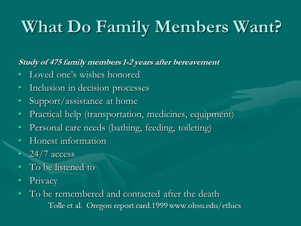 What Do Family Members Want? Study of 475 family members 1-2 years after bereavement Loved one's wishes honoredLoved one's wishes honored Inclusion in