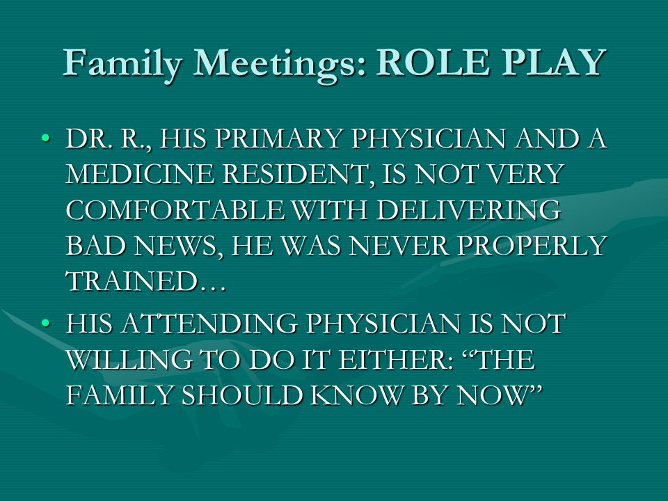 Family Meetings: ROLE PLAY DR. R., HIS PRIMARY PHYSICIAN AND A MEDICINE RESIDENT, IS NOT VERY COMFORTABLE WITH DELIVERING BAD NEWS, HE WAS NEVER PROPE