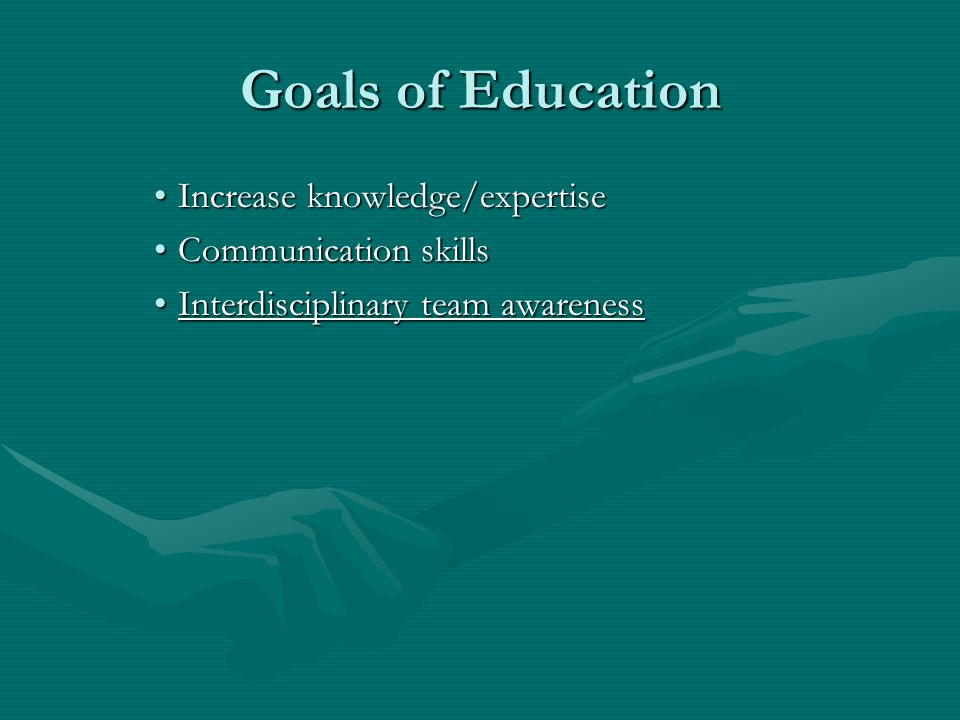 Goals of Education Increase knowledge/expertiseIncrease knowledge/expertise Communication skillsCommunication skills Interdisciplinary team awarenessInterdisciplinary team awareness