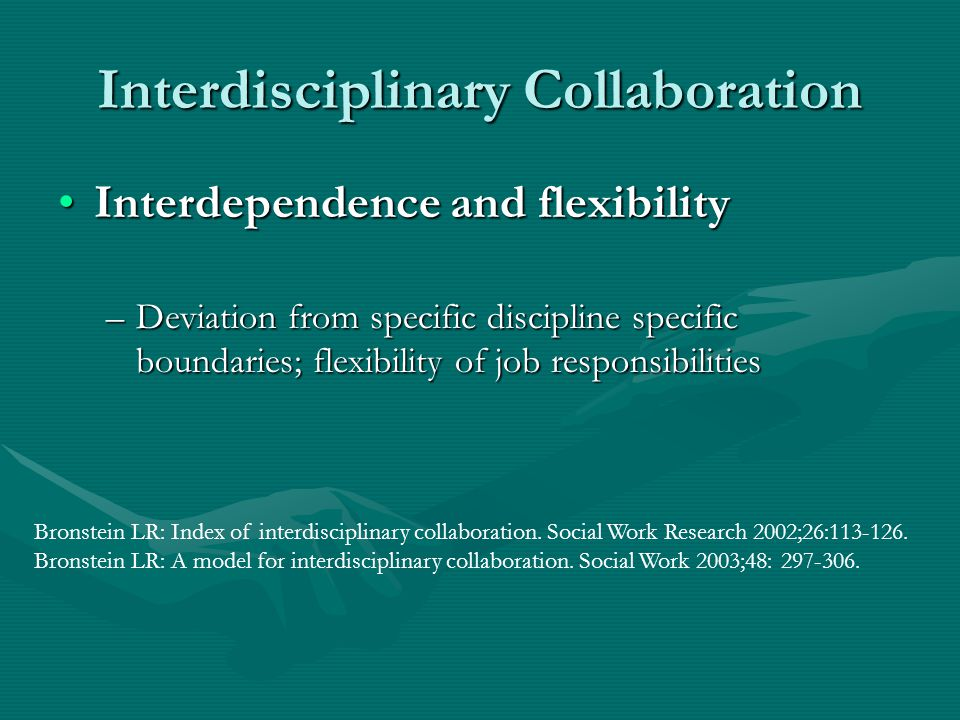 Interdisciplinary Collaboration Interdependence and flexibilityInterdependence and flexibility –Deviation from specific discipline specific boundaries; flexibility of job responsibilities Bronstein LR: Index of interdisciplinary collaboration.