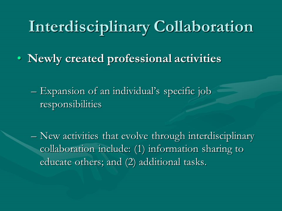 Interdisciplinary Collaboration Newly created professional activitiesNewly created professional activities –Expansion of an individual's specific job responsibilities –New activities that evolve through interdisciplinary collaboration include: (1) information sharing to educate others; and (2) additional tasks.