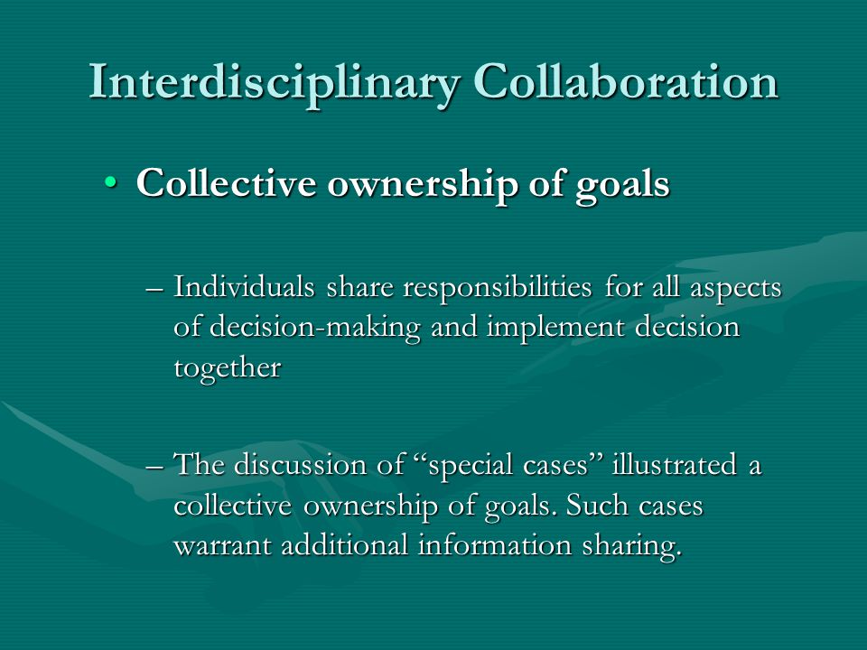 Interdisciplinary Collaboration Collective ownership of goalsCollective ownership of goals –Individuals share responsibilities for all aspects of decision-making and implement decision together –The discussion of special cases illustrated a collective ownership of goals.