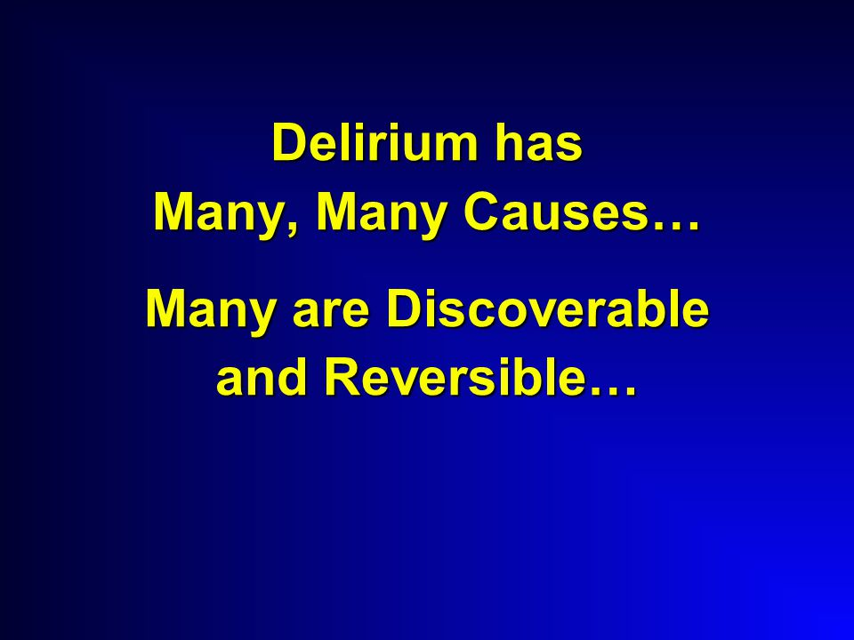 Delirium has Many, Many Causes… Many are Discoverable and Reversible…