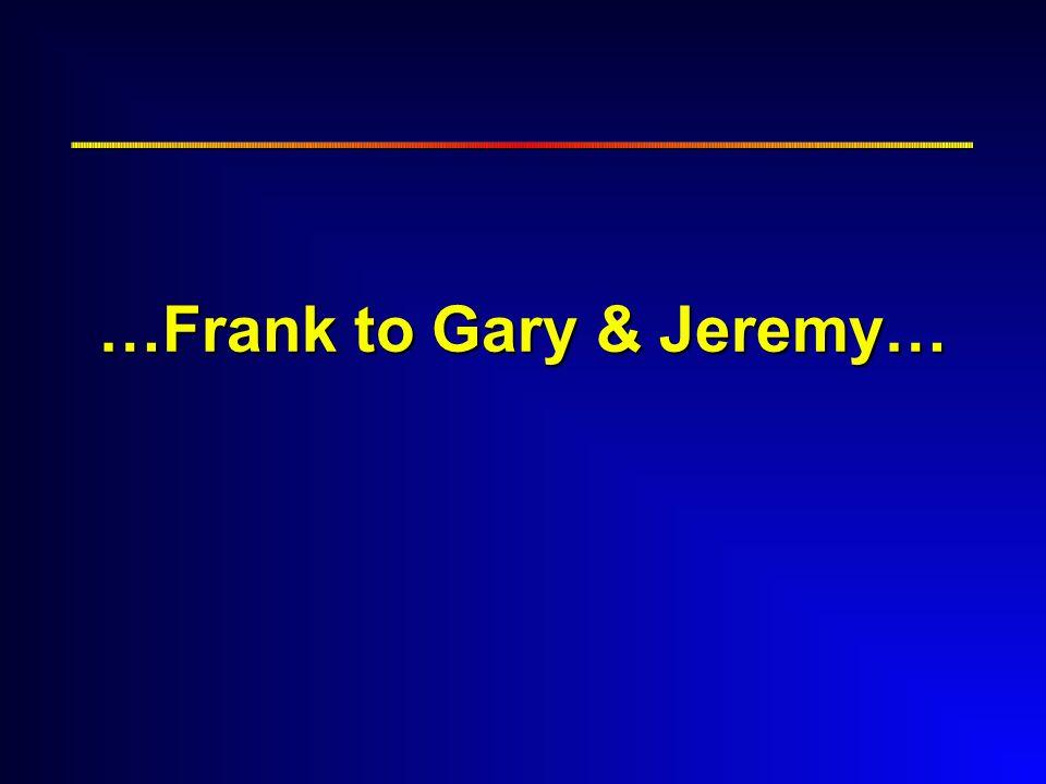 …Frank to Gary & Jeremy…