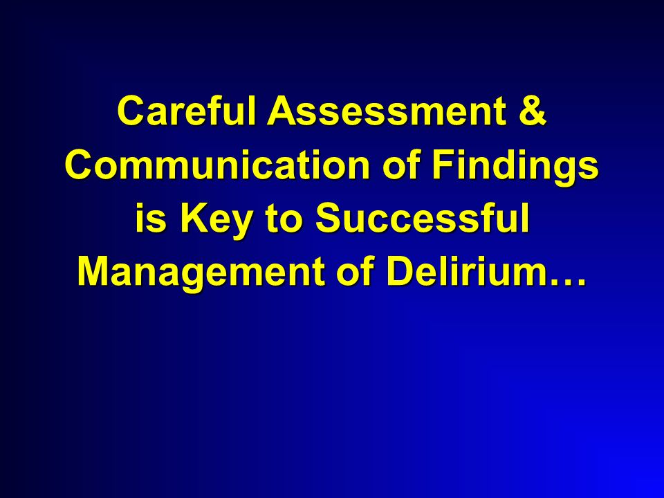 Careful Assessment & Communication of Findings is Key to Successful Management of Delirium…