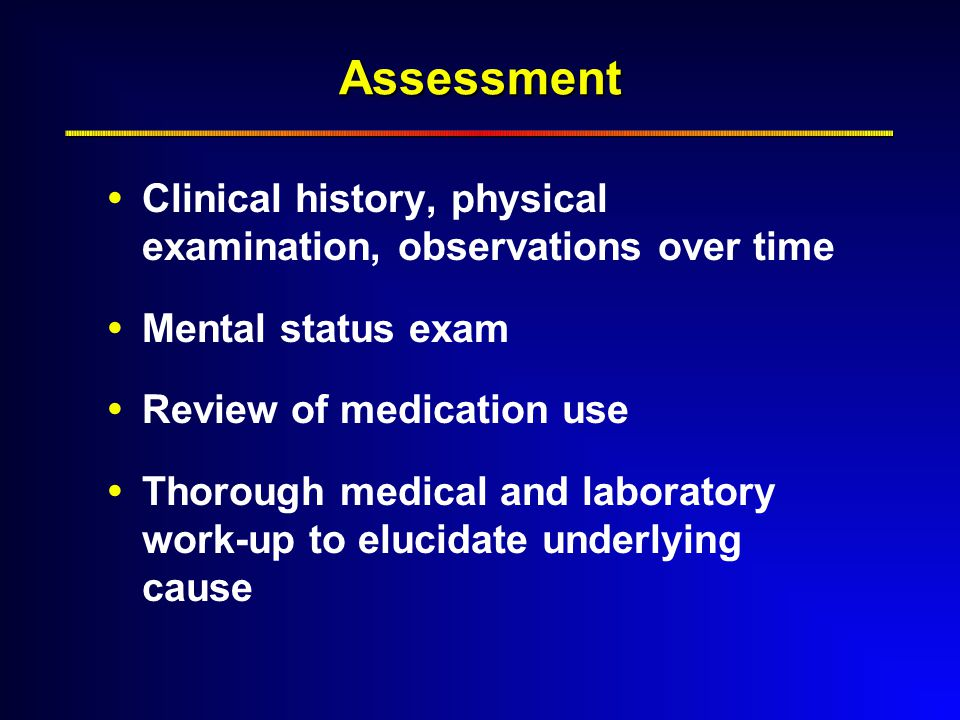 Assessment  Clinical history, physical examination, observations over time  Mental status exam  Review of medication use  Thorough medical and laboratory work-up to elucidate underlying cause
