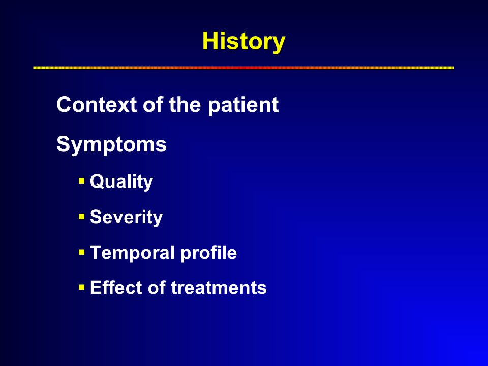 History Context of the patient Symptoms  Quality  Severity  Temporal profile  Effect of treatments