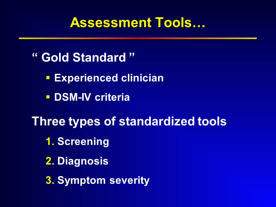 Assessment Tools… Gold Standard  Experienced clinician  DSM-IV criteria Three types of standardized tools 1.