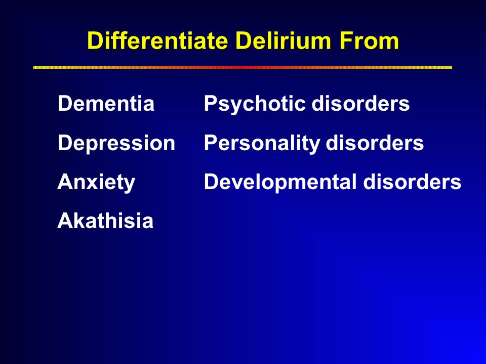 Differentiate Delirium From Dementia Depression Anxiety Akathisia Psychotic disorders Personality disorders Developmental disorders