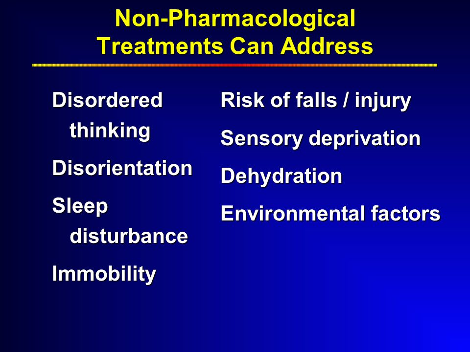 Non-Pharmacological Treatments Can Address Disordered thinking Disorientation Sleep disturbance Immobility Risk of falls / injury Sensory deprivation Dehydration Environmental factors