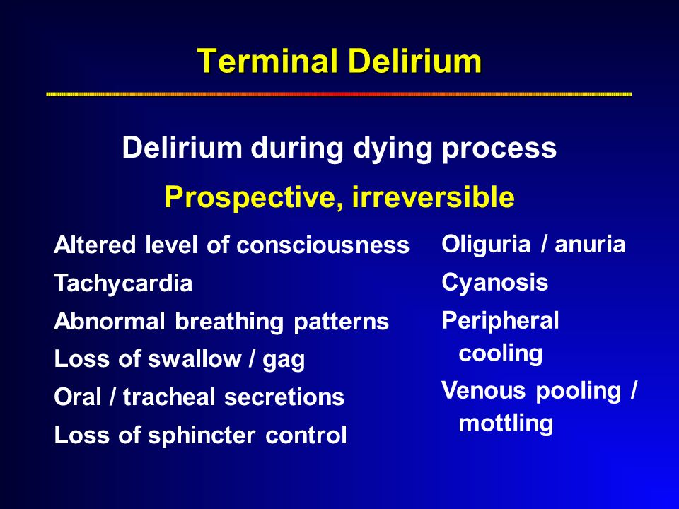 Terminal Delirium Delirium during dying process Prospective, irreversible Altered level of consciousness Tachycardia Abnormal breathing patterns Loss of swallow / gag Oral / tracheal secretions Loss of sphincter control Oliguria / anuria Cyanosis Peripheral cooling Venous pooling / mottling