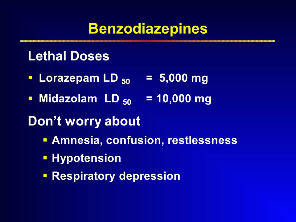 Benzodiazepines Lethal Doses  Lorazepam LD 50 = 5,000 mg  Midazolam LD 50 = 10,000 mg Don't worry about  Amnesia, confusion, restlessness  Hypotension  Respiratory depression