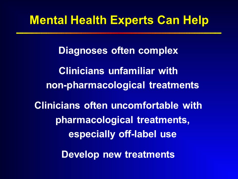 Mental Health Experts Can Help Diagnoses often complex Clinicians unfamiliar with non-pharmacological treatments Clinicians often uncomfortable with pharmacological treatments, especially off-label use Develop new treatments