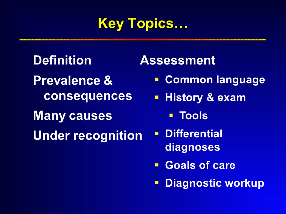 Key Topics… Definition Prevalence & consequences Many causes Under recognition Assessment  Common language  History & exam  Tools  Differential diagnoses  Goals of care  Diagnostic workup