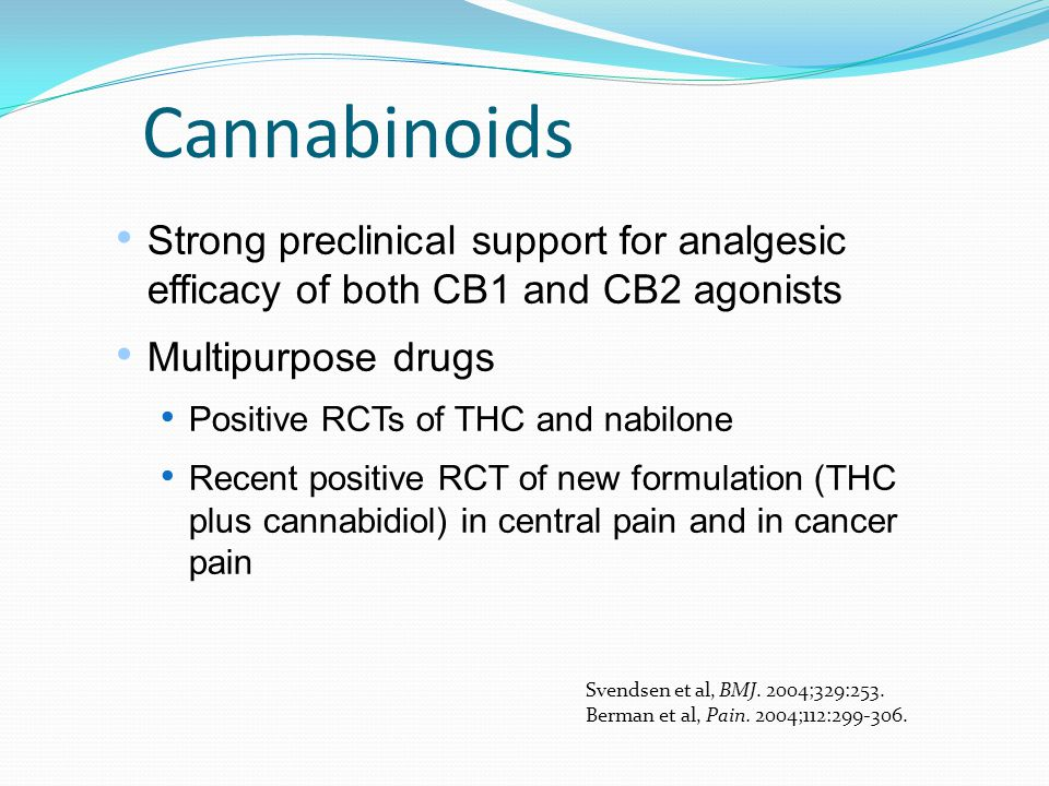 Cannabinoids Strong preclinical support for analgesic efficacy of both CB1 and CB2 agonists Multipurpose drugs Positive RCTs of THC and nabilone Recen
