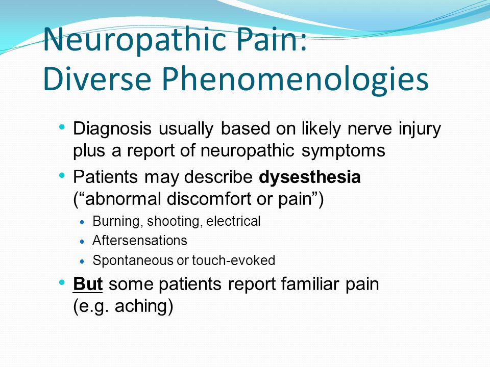 Neuropathic Pain: Diverse Phenomenologies Diagnosis usually based on likely nerve injury plus a report of neuropathic symptoms Patients may describe d