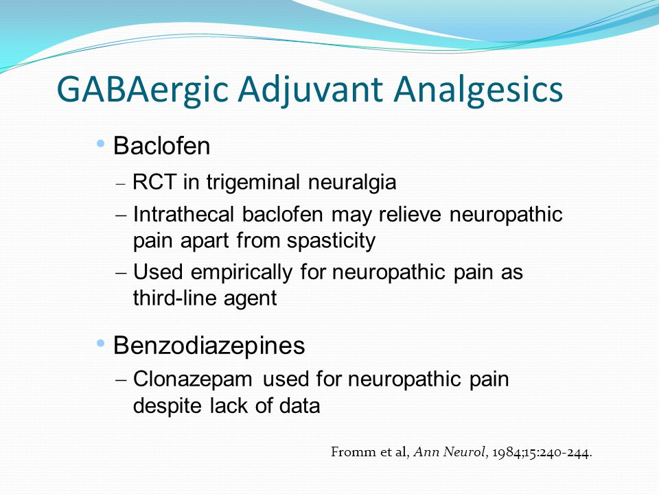GABAergic Adjuvant Analgesics Baclofen  RCT in trigeminal neuralgia  Intrathecal baclofen may relieve neuropathic pain apart from spasticity  Used