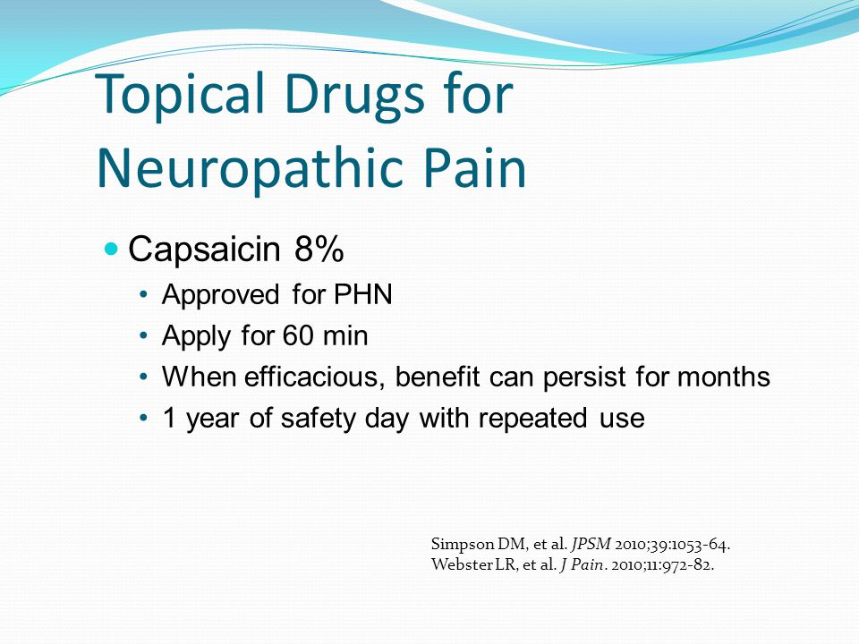 Topical Drugs for Neuropathic Pain Capsaicin 8% Approved for PHN Apply for 60 min When efficacious, benefit can persist for months 1 year of safety da