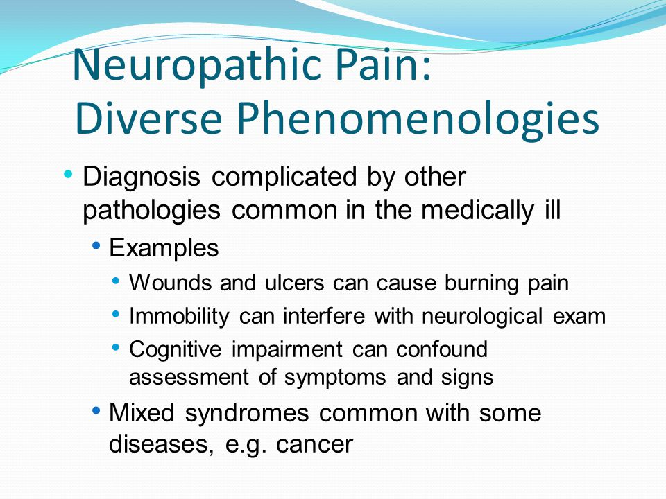 Neuropathic Pain: Diverse Phenomenologies Diagnosis complicated by other pathologies common in the medically ill Examples Wounds and ulcers can cause