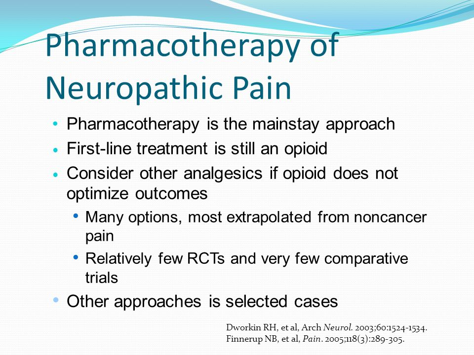 Pharmacotherapy of Neuropathic Pain Pharmacotherapy is the mainstay approach First-line treatment is still an opioid Consider other analgesics if opio