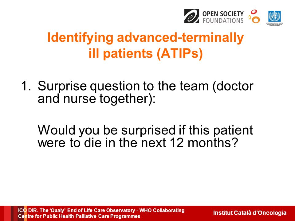 Institut Català d'Oncologia Identifying advanced-terminally ill patients (ATIPs) 1.Surprise question to the team (doctor and nurse together): Would you be surprised if this patient were to die in the next 12 months.