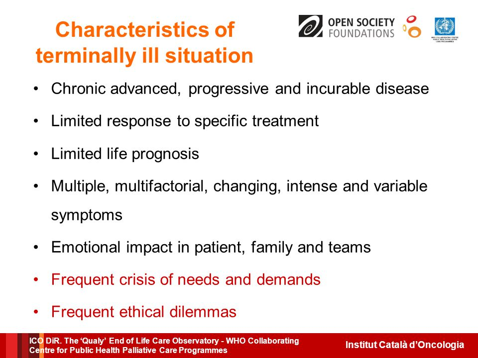 Institut Català d'Oncologia Characteristics of terminally ill situation Chronic advanced, progressive and incurable disease Limited response to specific treatment Limited life prognosis Multiple, multifactorial, changing, intense and variable symptoms Emotional impact in patient, family and teams Frequent crisis of needs and demands Frequent ethical dilemmas ICO DiR.