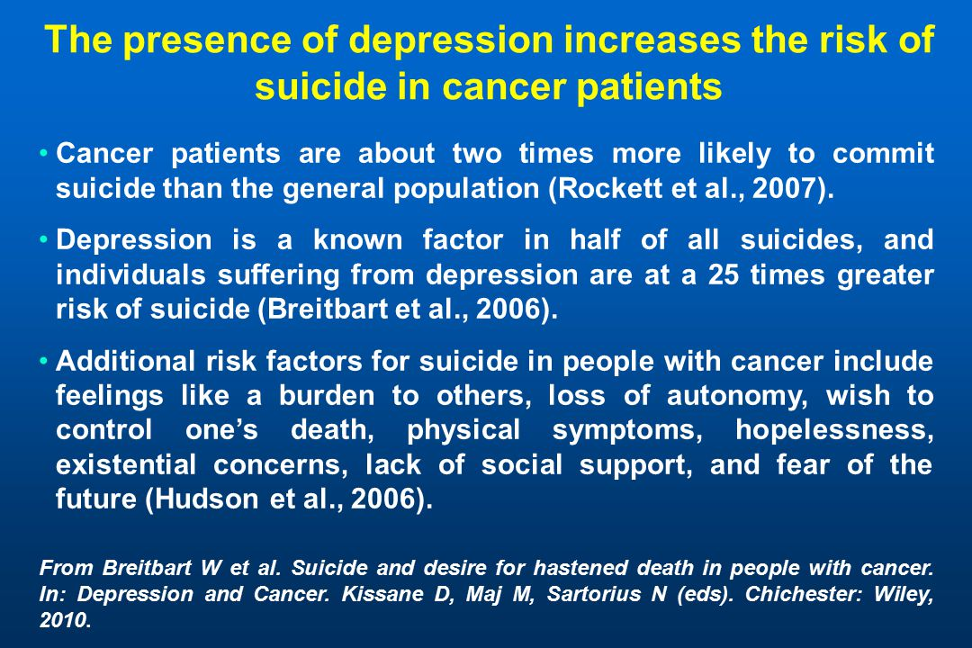 The presence of depression increases the risk of suicide in cancer patients Cancer patients are about two times more likely to commit suicide than the general population (Rockett et al., 2007).