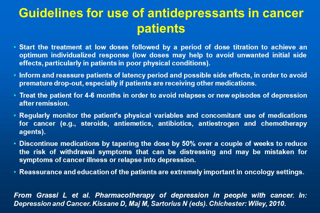 Guidelines for use of antidepressants in cancer patients Start the treatment at low doses followed by a period of dose titration to achieve an optimum individualized response (low doses may help to avoid unwanted initial side effects, particularly in patients in poor physical conditions).