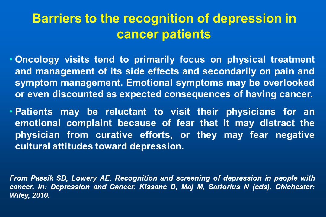 Barriers to the recognition of depression in cancer patients Oncology visits tend to primarily focus on physical treatment and management of its side effects and secondarily on pain and symptom management.
