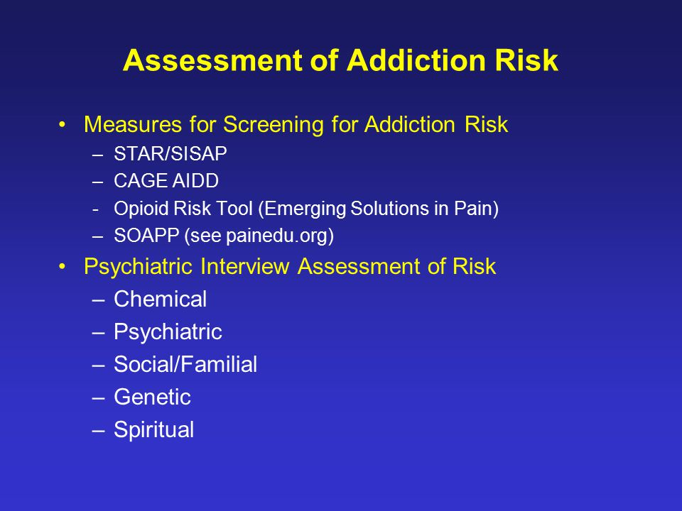 Measures for Screening for Addiction Risk –STAR/SISAP –CAGE AIDD - Opioid Risk Tool (Emerging Solutions in Pain) –SOAPP (see painedu.org) Psychiatric