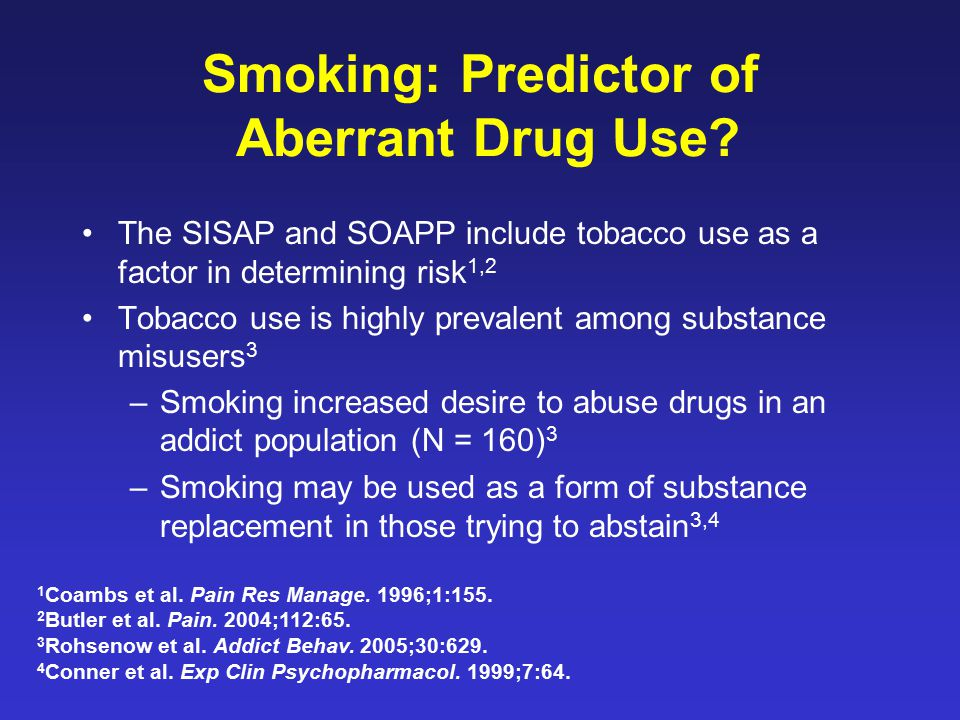 Smoking: Predictor of Aberrant Drug Use? The SISAP and SOAPP include tobacco use as a factor in determining risk 1,2 Tobacco use is highly prevalent a