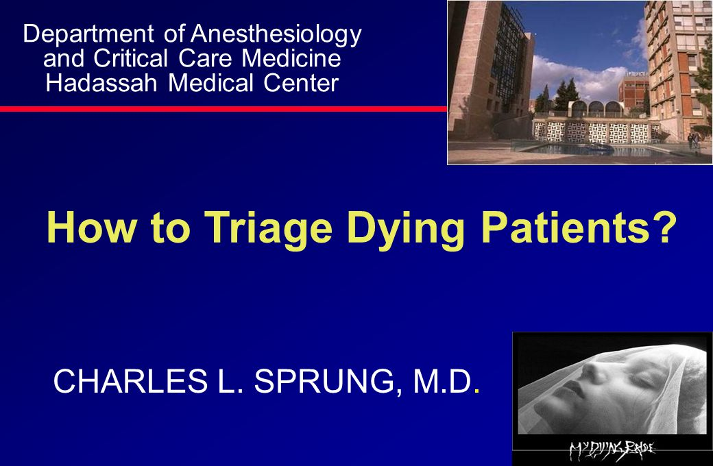 How to Triage Dying Patients? CHARLES L. SPRUNG, M.D. Department of Anesthesiology and Critical Care Medicine Hadassah Medical Center