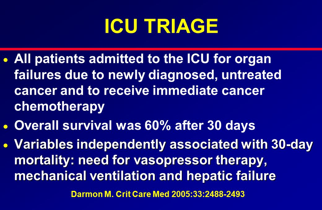 ICU TRIAGE   All patients admitted to the ICU for organ failures due to newly diagnosed, untreated cancer and to receive immediate cancer chemotherapy   Overall survival was 60% after 30 days  Variables independently associated with 30-day mortality: need for vasopressor therapy, mechanical ventilation and hepatic failure Darmon M.
