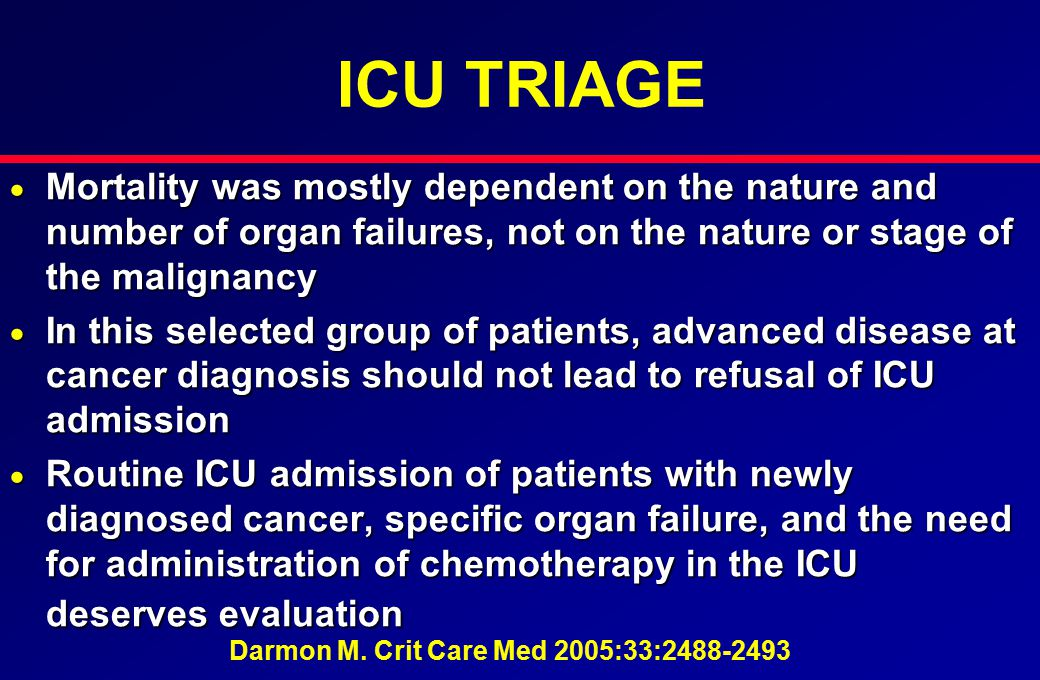 ICU TRIAGE  Mortality was mostly dependent on the nature and number of organ failures, not on the nature or stage of the malignancy  In this selecte