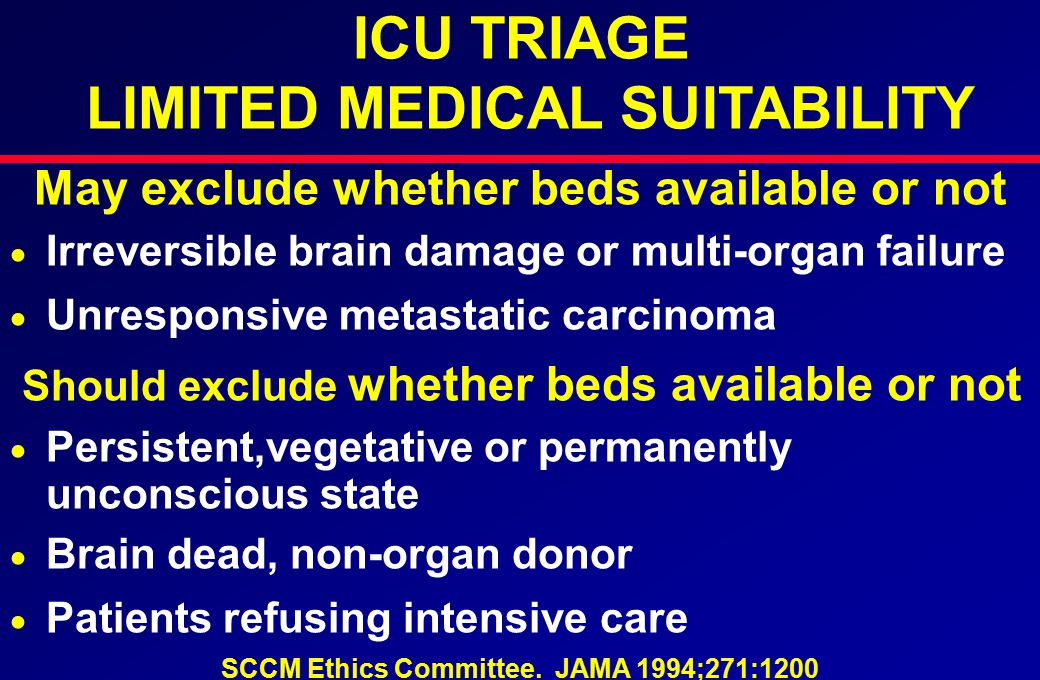 ICU TRIAGE LIMITED MEDICAL SUITABILITY May exclude whether beds available or not  Irreversible brain damage or multi-organ failure  Unresponsive metastatic carcinoma Should exclude whether beds available or not  Persistent,vegetative or permanently unconscious state  Brain dead, non-organ donor  Patients refusing intensive care SCCM Ethics Committee.