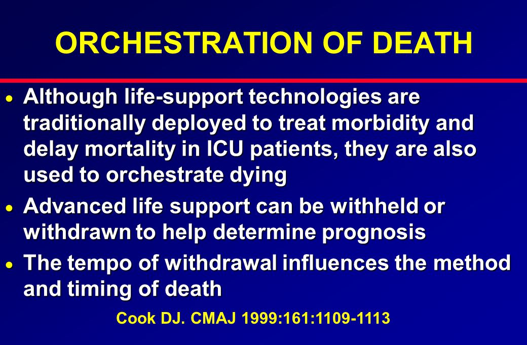 ORCHESTRATION OF DEATH  Although life-support technologies are traditionally deployed to treat morbidity and delay mortality in ICU patients, they are also used to orchestrate dying  Advanced life support can be withheld or withdrawn to help determine prognosis  The tempo of withdrawal influences the method and timing of death Cook DJ.