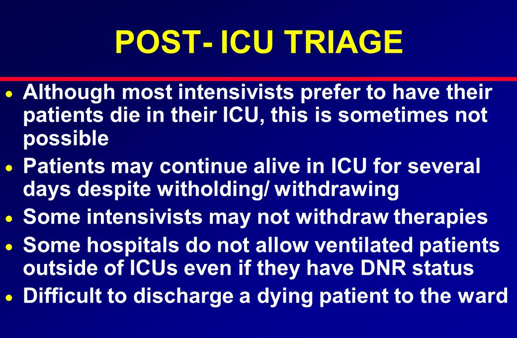 POST- ICU TRIAGE   Although most intensivists prefer to have their patients die in their ICU, this is sometimes not possible   Patients may continue alive in ICU for several days despite witholding/ withdrawing   Some intensivists may not withdraw therapies   Some hospitals do not allow ventilated patients outside of ICUs even if they have DNR status   Difficult to discharge a dying patient to the ward