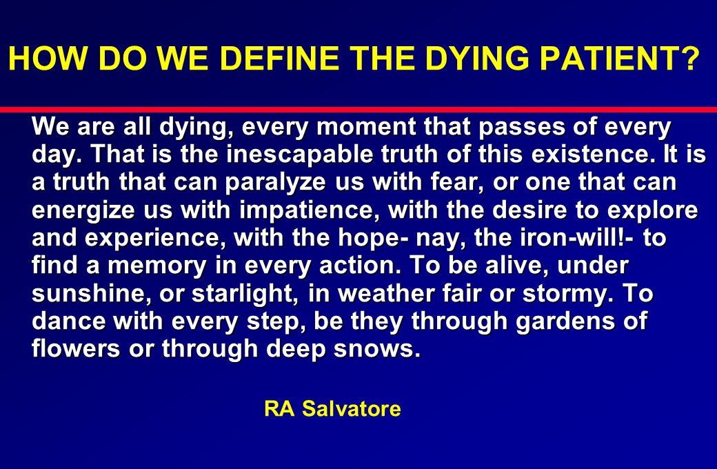 HOW DO WE DEFINE THE DYING PATIENT? We are all dying, every moment that passes of every day. That is the inescapable truth of this existence. It is a