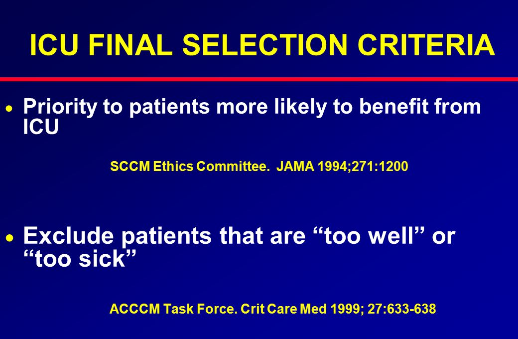 ICU FINAL SELECTION CRITERIA   Priority to patients more likely to benefit from ICU SCCM Ethics Committee. JAMA 1994;271:1200   Exclude patients t