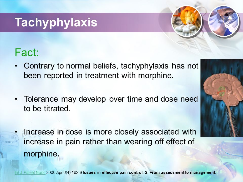 Tachyphylaxis Fact: Contrary to normal beliefs, tachyphylaxis has not been reported in treatment with morphine.