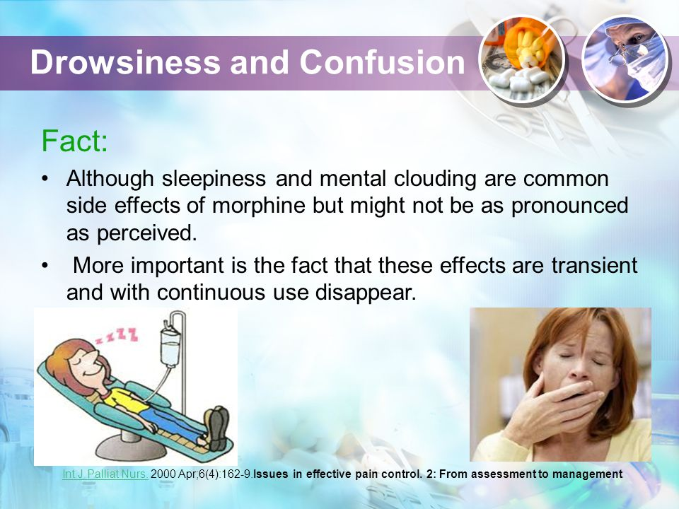 Drowsiness and Confusion Fact: Although sleepiness and mental clouding are common side effects of morphine but might not be as pronounced as perceived