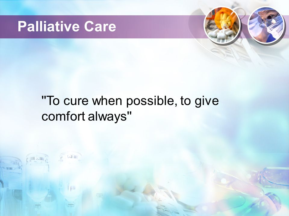 Palliative Care ''To cure when possible, to give comfort always''