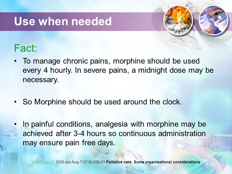 Use when needed Fact: To manage chronic pains, morphine should be used every 4 hourly.